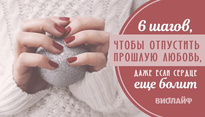 6 шагов, чтобы отпустить прошлую любовь, даже если сердце еще болит