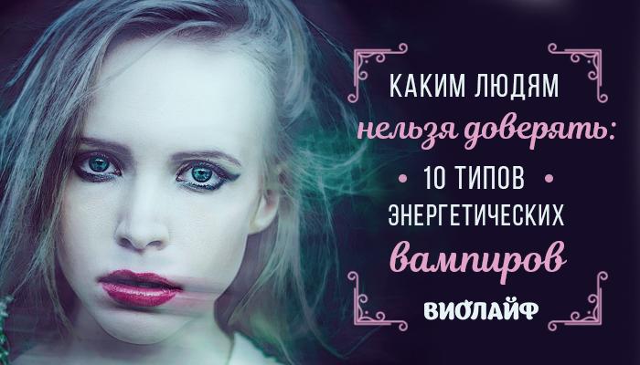 Каким людям нельзя доверять: 10 типов энергетических вампиров