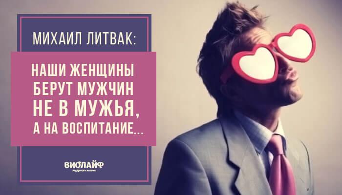 Михаил Литвак: «Наши женщины берут мужчин не в мужья, а на воспитание…»