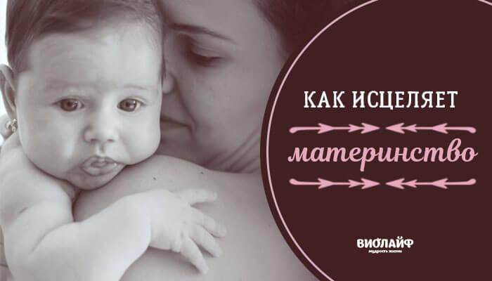 Как исцеляет материнство